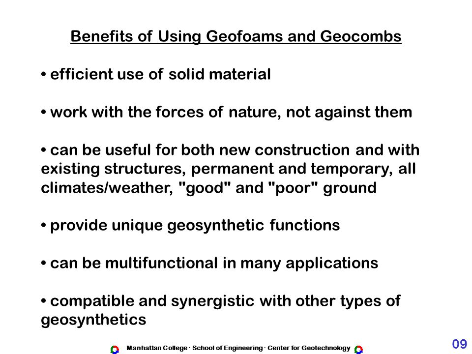 Manhattan College · School of Engineering · Center for Geotechnology Benefits of Using Geofoams and Geocombs efficient use of solid material work with the forces of nature, not against them can be useful for both new construction and with existing structures, permanent and temporary, all climates/weather, good and poor ground provide unique geosynthetic functions can be multifunctional in many applications compatible and synergistic with other types of geosynthetics 09