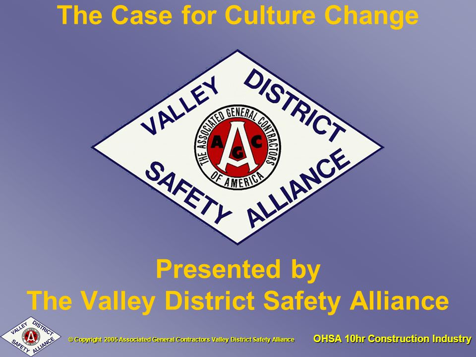 © Copyright 2005 Associated General Contractors Valley District Safety Alliance OHSA 10hr Construction Industry The Case for Culture Change Presented by The Valley District Safety Alliance