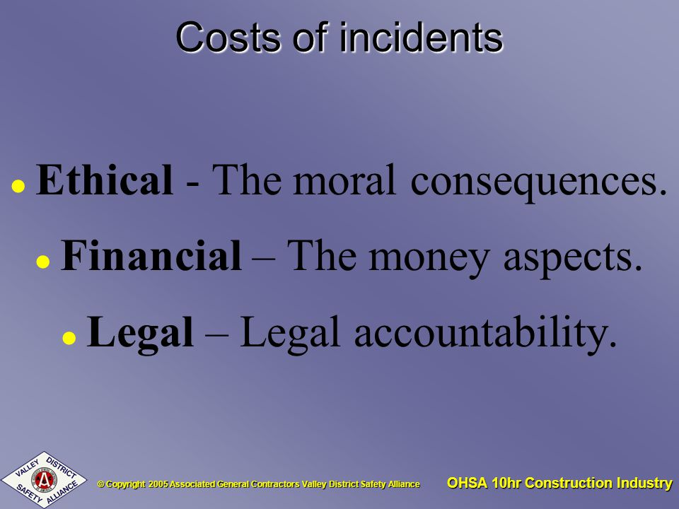 © Copyright 2005 Associated General Contractors Valley District Safety Alliance OHSA 10hr Construction Industry Costs of incidents l Ethical - The moral consequences.