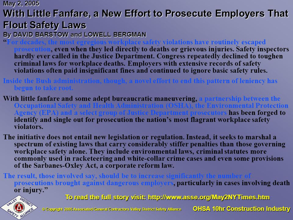 © Copyright 2005 Associated General Contractors Valley District Safety Alliance OHSA 10hr Construction Industry May 2, 2005 With Little Fanfare, a New Effort to Prosecute Employers That Flout Safety Laws By DAVID BARSTOW and LOWELL BERGMAN For decades, the most egregious workplace safety violations have routinely escaped prosecution, even when they led directly to deaths or grievous injuries.