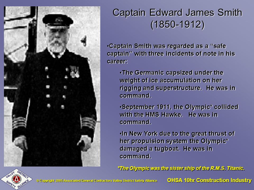 © Copyright 2005 Associated General Contractors Valley District Safety Alliance OHSA 10hr Construction Industry Captain Edward James Smith (1850-1912) Captain Smith was regarded as a safe captain with three incidents of note in his career:Captain Smith was regarded as a safe captain with three incidents of note in his career: The Germanic capsized under the weight of ice accumulation on her rigging and superstructure.