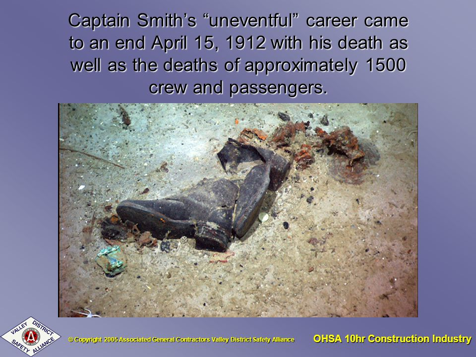 © Copyright 2005 Associated General Contractors Valley District Safety Alliance OHSA 10hr Construction Industry Captain Smiths uneventful career came to an end April 15, 1912 with his death as well as the deaths of approximately 1500 crew and passengers.