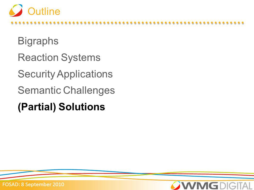 FOSAD: 8 September 2010 Outline Bigraphs Reaction Systems Security Applications Semantic Challenges (Partial) Solutions