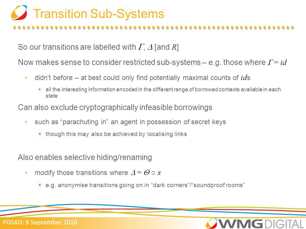 FOSAD: 8 September 2010 Transition Sub-Systems So our transitions are labelled with, [and R ] Now makes sense to consider restricted sub-systems – e.g.