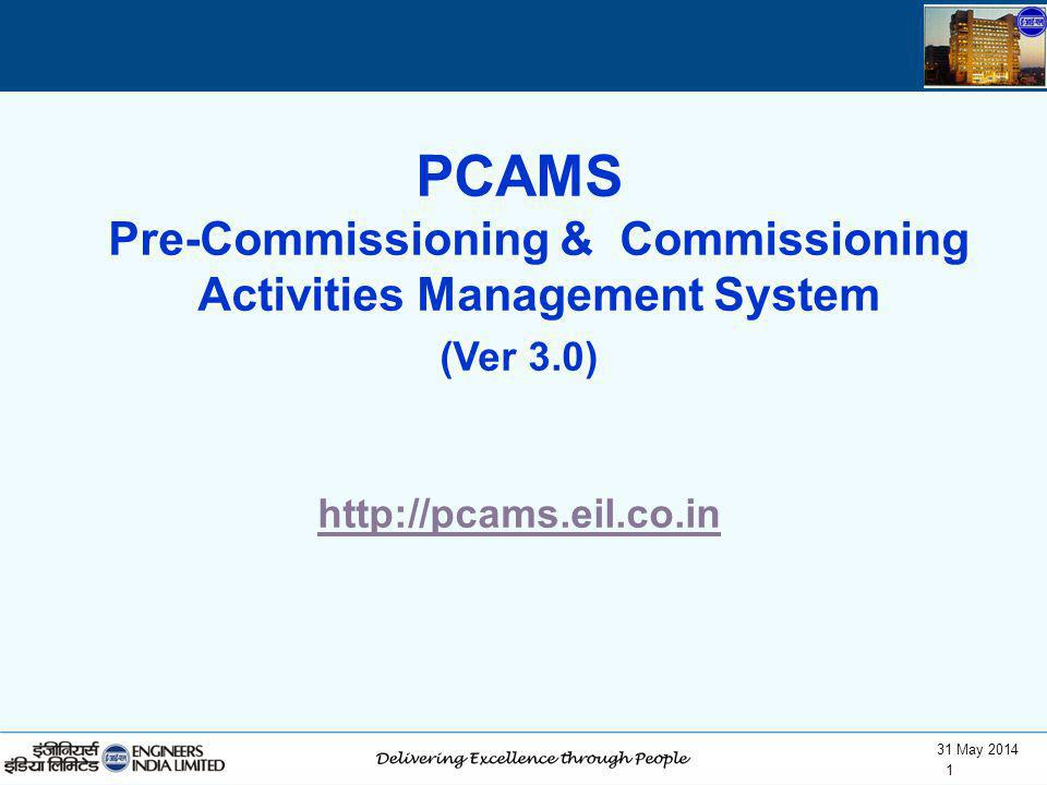 31 May 2014 1 PCAMS Pre-Commissioning & Commissioning Activities Management System (Ver 3.0) http://pcams.eil.co.in