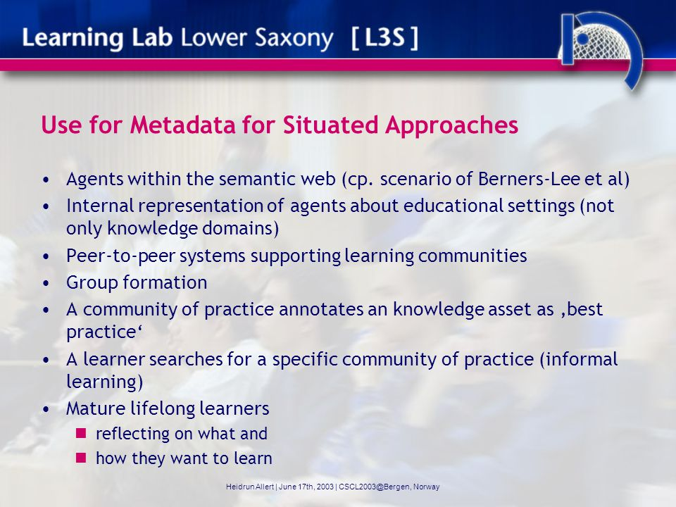 Valuable Diversity: Learning Theories and Models Different assumptions on learning, mind and knowledge Epistemological Foundation Information Processing Theory Situated Cognition Metaphor of learning and knowledge Acquisition metaphor (Sfard) Knowledge-creation metaphor, knowledge advancement metaphor (Sfard, Paavola) Moving from peripheral to full membership (Lave, Wenger) Heidrun Allert   June 17th, 2003   CSCL2003@Bergen, Norway