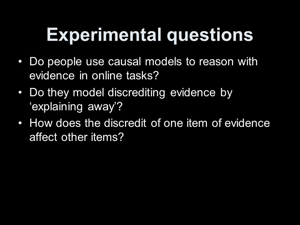 Experimental questions Do people use causal models to reason with evidence in online tasks.