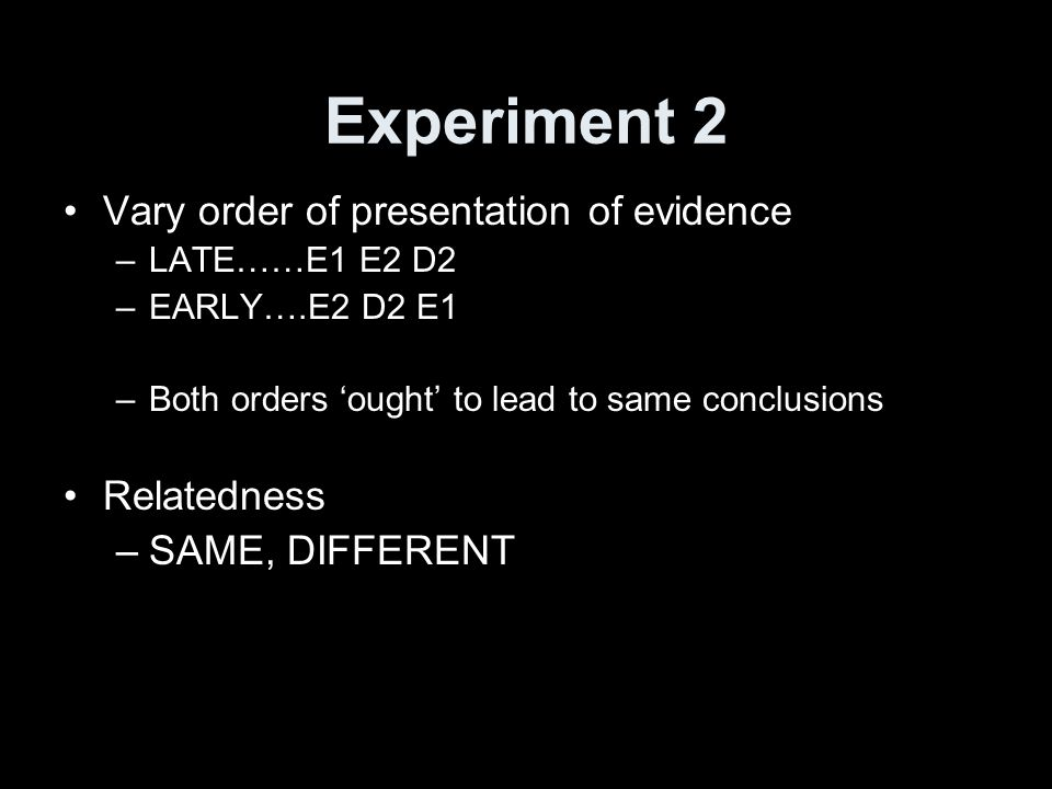 Experiment 2 Vary order of presentation of evidence –LATE……E1 E2 D2 –EARLY….E2 D2 E1 –Both orders ought to lead to same conclusions Relatedness –SAME, DIFFERENT