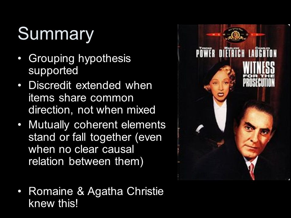 Summary Grouping hypothesis supported Discredit extended when items share common direction, not when mixed Mutually coherent elements stand or fall together (even when no clear causal relation between them) Romaine & Agatha Christie knew this!