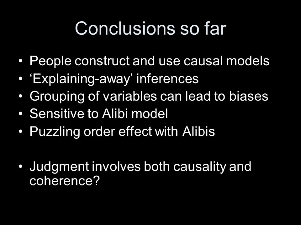 Conclusions so far People construct and use causal models Explaining-away inferences Grouping of variables can lead to biases Sensitive to Alibi model Puzzling order effect with Alibis Judgment involves both causality and coherence?