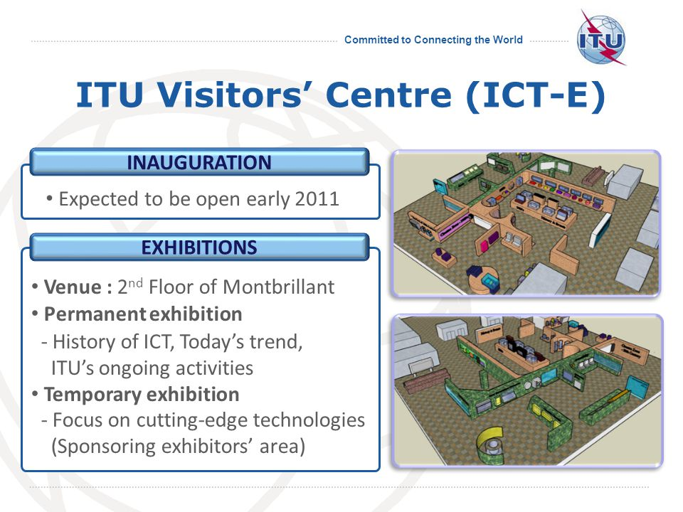 Committed to Connecting the World PROJECT WEBSITE www.itu.int/ict-e - More detailed information on : > Project overview > Sponsorship opportunities > Virtual exhibition > Floor plan & Layouts * To be opened today afternoon VIRTUAL EXHIBITION Online 3-D virtual exhibition ITU Visitors Centre (ICT-E)