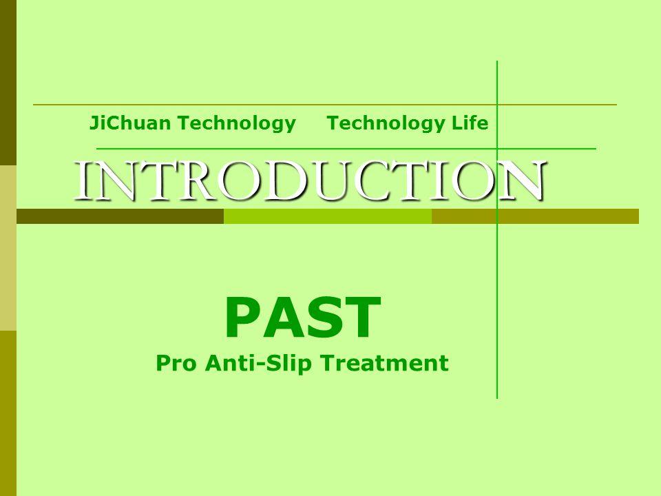 JiChuan Technology Technology Life INTRODUCTION PAST Pro Anti-Slip Treatment