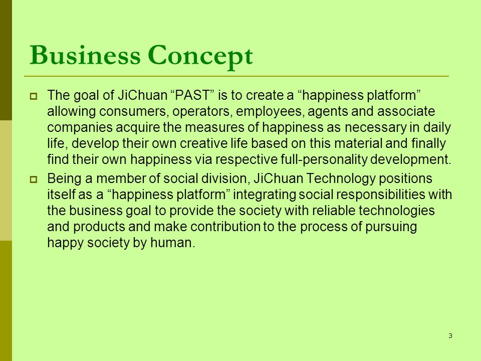 Business Concept The goal of JiChuan PAST is to create a happiness platform allowing consumers, operators, employees, agents and associate companies acquire the measures of happiness as necessary in daily life, develop their own creative life based on this material and finally find their own happiness via respective full-personality development.