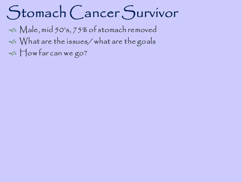 Stomach Cancer Survivor Complex issues face people with modified physiology due to surgery and the functional practitioner shines in the approach of optimizing the modified system Practitioner must be prepared to experiment and discover outcome effectiveness while systematically indentifying the limitations and therefore the goals of therapy Most of these patients are abandoned to very general uncustomized approaches that shorten the lifespan and reduce the vitality