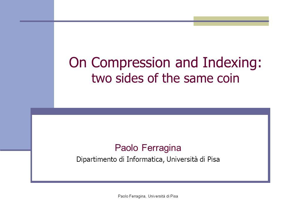 Paolo Ferragina, Università di Pisa On Compression and Indexing: two sides of the same coin Paolo Ferragina Dipartimento di Informatica, Università di