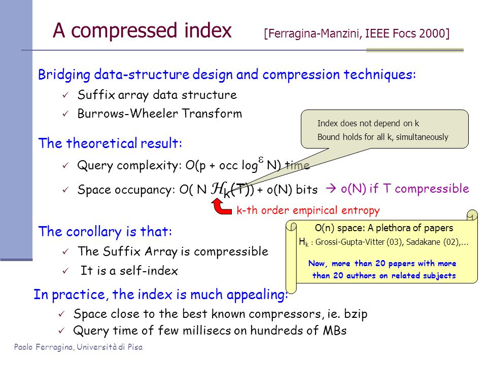 Paolo Ferragina, Università di Pisa A compressed index [Ferragina-Manzini, IEEE Focs 2000] Bridging data-structure design and compression techniques: Suffix array data structure Burrows-Wheeler Transform The corollary is that: The Suffix Array is compressible It is a self-index In practice, the index is much appealing: Space close to the best known compressors, ie.