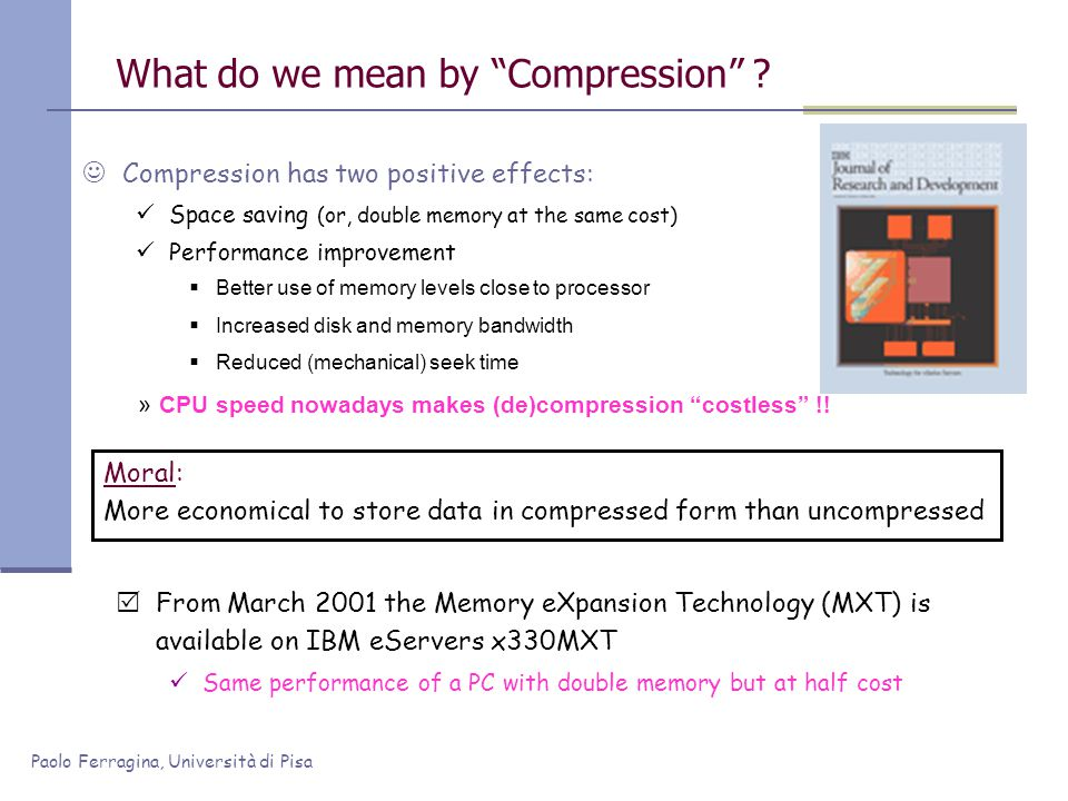 Paolo Ferragina, Università di Pisa What do we mean by Compression ? Compression has two positive effects: Space saving (or, double memory at the same