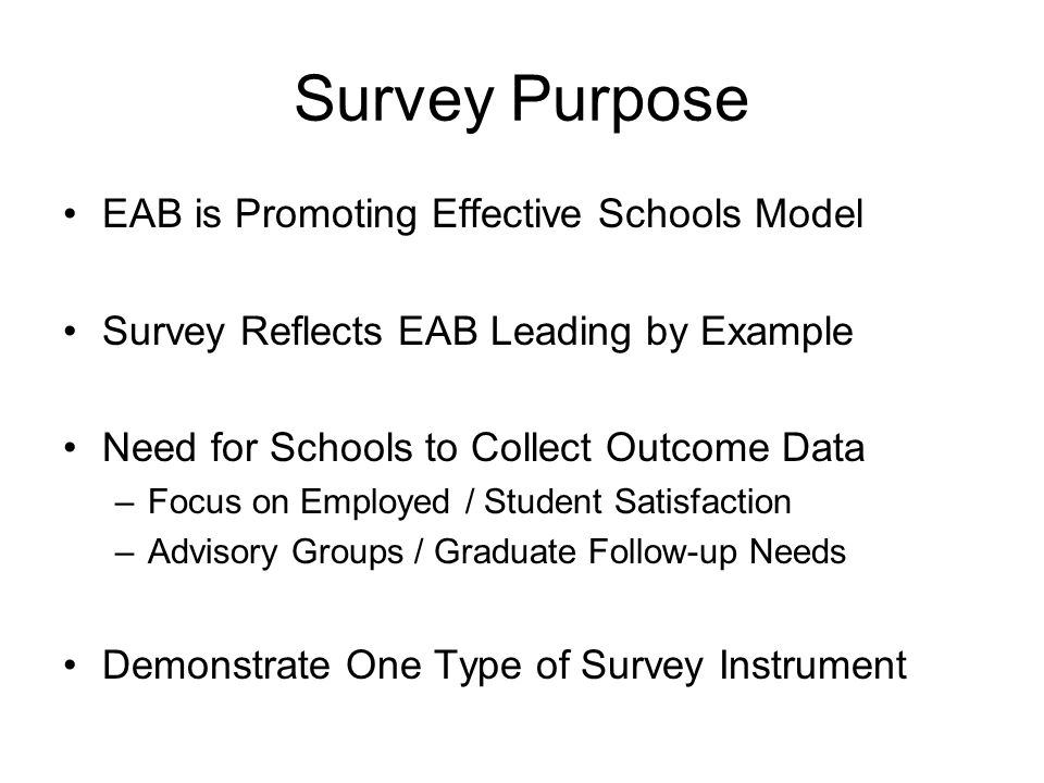 Survey Purpose EAB is Promoting Effective Schools Model Survey Reflects EAB Leading by Example Need for Schools to Collect Outcome Data –Focus on Empl