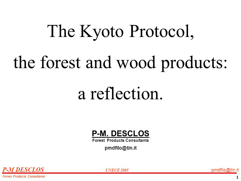P-M DESCLOS UNECE 2005 pmdfilo@tin.it Forest Products Consultants 1 The Kyoto Protocol, the forest and wood products: a reflection.
