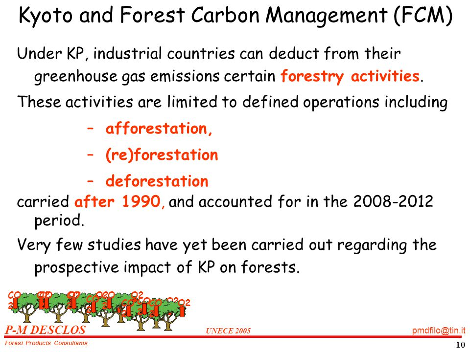 P-M DESCLOS UNECE 2005 pmdfilo@tin.it Forest Products Consultants 10 Kyoto and Forest Carbon Management (FCM) Under KP, industrial countries can deduct from their greenhouse gas emissions certain forestry activities.