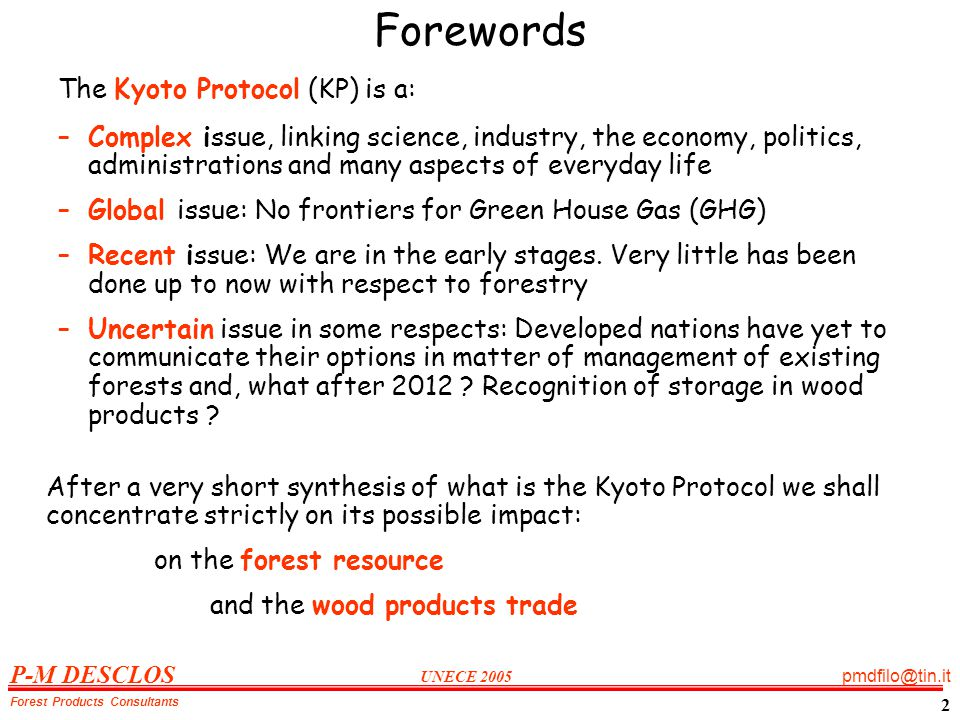 P-M DESCLOS UNECE 2005 pmdfilo@tin.it Forest Products Consultants 2 Forewords The Kyoto Protocol (KP) is a: –Complex issue, linking science, industry, the economy, politics, administrations and many aspects of everyday life –Global issue: No frontiers for Green House Gas (GHG) –Recent issue: We are in the early stages.