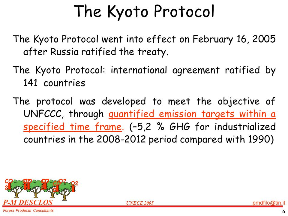 P-M DESCLOS UNECE 2005 pmdfilo@tin.it Forest Products Consultants 6 The Kyoto Protocol The Kyoto Protocol went into effect on February 16, 2005 after Russia ratified the treaty.