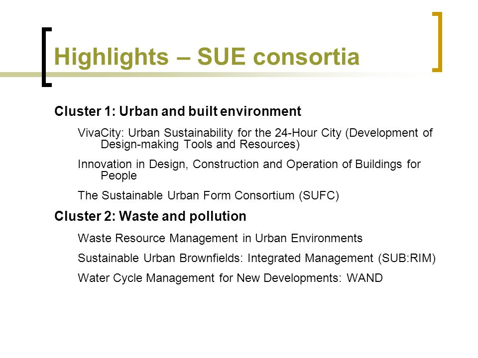 Highlights – SUE consortia Cluster 1: Urban and built environment VivaCity: Urban Sustainability for the 24-Hour City (Development of Design-making Tools and Resources) Innovation in Design, Construction and Operation of Buildings for People The Sustainable Urban Form Consortium (SUFC) Cluster 2: Waste and pollution Waste Resource Management in Urban Environments Sustainable Urban Brownfields: Integrated Management (SUB:RIM) Water Cycle Management for New Developments: WAND
