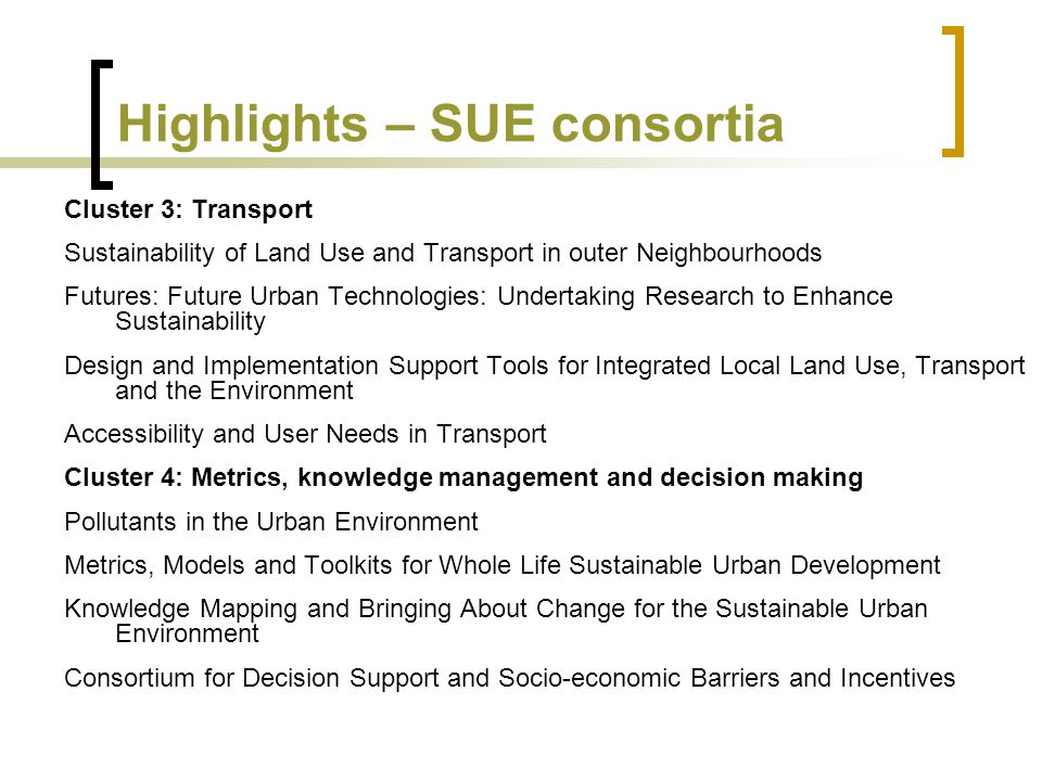 Highlights – SUE consortia Cluster 3: Transport Sustainability of Land Use and Transport in outer Neighbourhoods Futures: Future Urban Technologies: Undertaking Research to Enhance Sustainability Design and Implementation Support Tools for Integrated Local Land Use, Transport and the Environment Accessibility and User Needs in Transport Cluster 4: Metrics, knowledge management and decision making Pollutants in the Urban Environment Metrics, Models and Toolkits for Whole Life Sustainable Urban Development Knowledge Mapping and Bringing About Change for the Sustainable Urban Environment Consortium for Decision Support and Socio-economic Barriers and Incentives