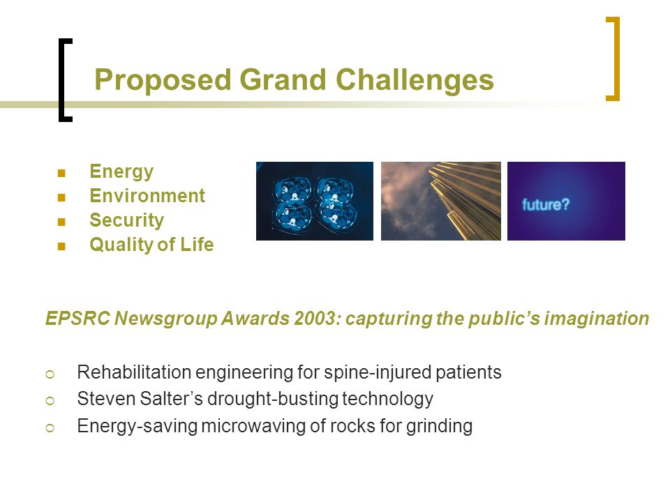 Proposed Grand Challenges Energy Environment Security Quality of Life EPSRC Newsgroup Awards 2003: capturing the publics imagination Rehabilitation engineering for spine-injured patients Steven Salters drought-busting technology Energy-saving microwaving of rocks for grinding