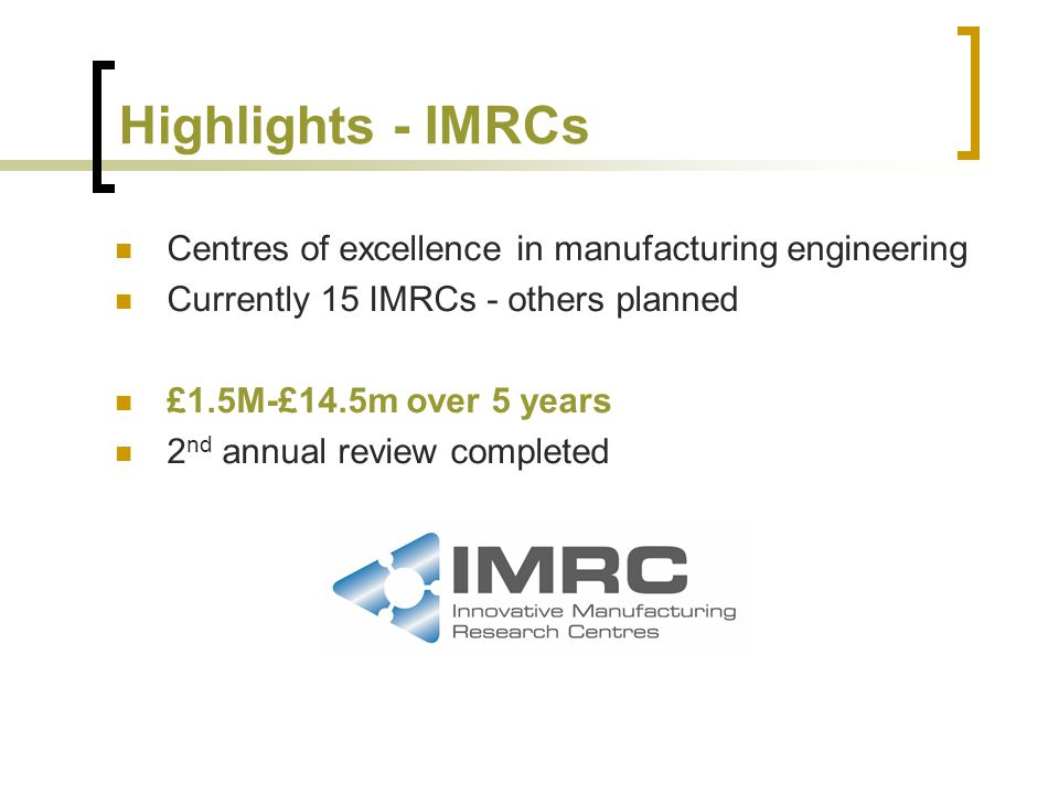 Highlights - IMRCs Centres of excellence in manufacturing engineering Currently 15 IMRCs - others planned £1.5M-£14.5m over 5 years 2 nd annual review completed