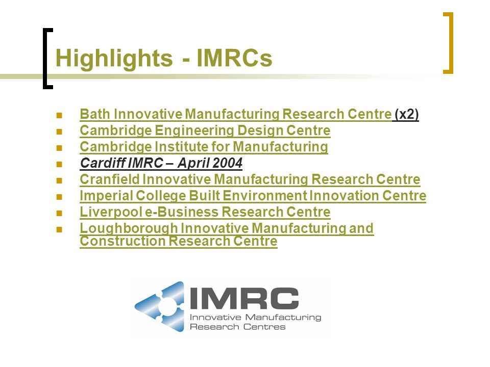 Highlights - IMRCs Bath Innovative Manufacturing Research Centre (x2) Bath Innovative Manufacturing Research Centre Cambridge Engineering Design Centre Cambridge Institute for Manufacturing Cardiff IMRC – April 2004 Cranfield Innovative Manufacturing Research Centre Imperial College Built Environment Innovation Centre Liverpool e-Business Research Centre Loughborough Innovative Manufacturing and Construction Research Centre Loughborough Innovative Manufacturing and Construction Research Centre