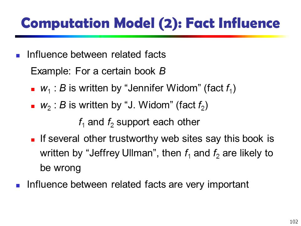 102 Computation Model (2): Fact Influence Influence between related facts Example: For a certain book B w 1 : B is written by Jennifer Widom (fact f 1