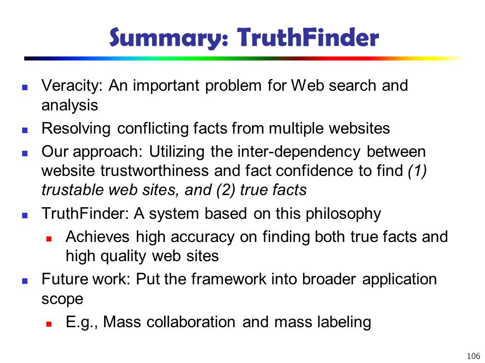 106 Summary: TruthFinder Veracity: An important problem for Web search and analysis Resolving conflicting facts from multiple websites Our approach: U
