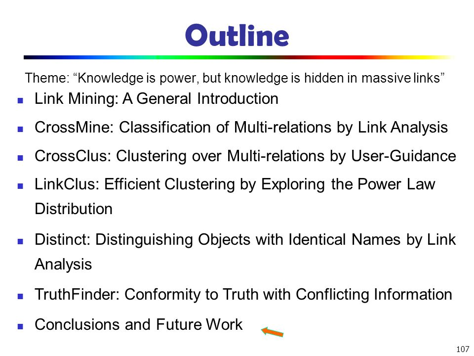 107 Outline Theme: Knowledge is power, but knowledge is hidden in massive links Link Mining: A General Introduction CrossMine: Classification of Multi