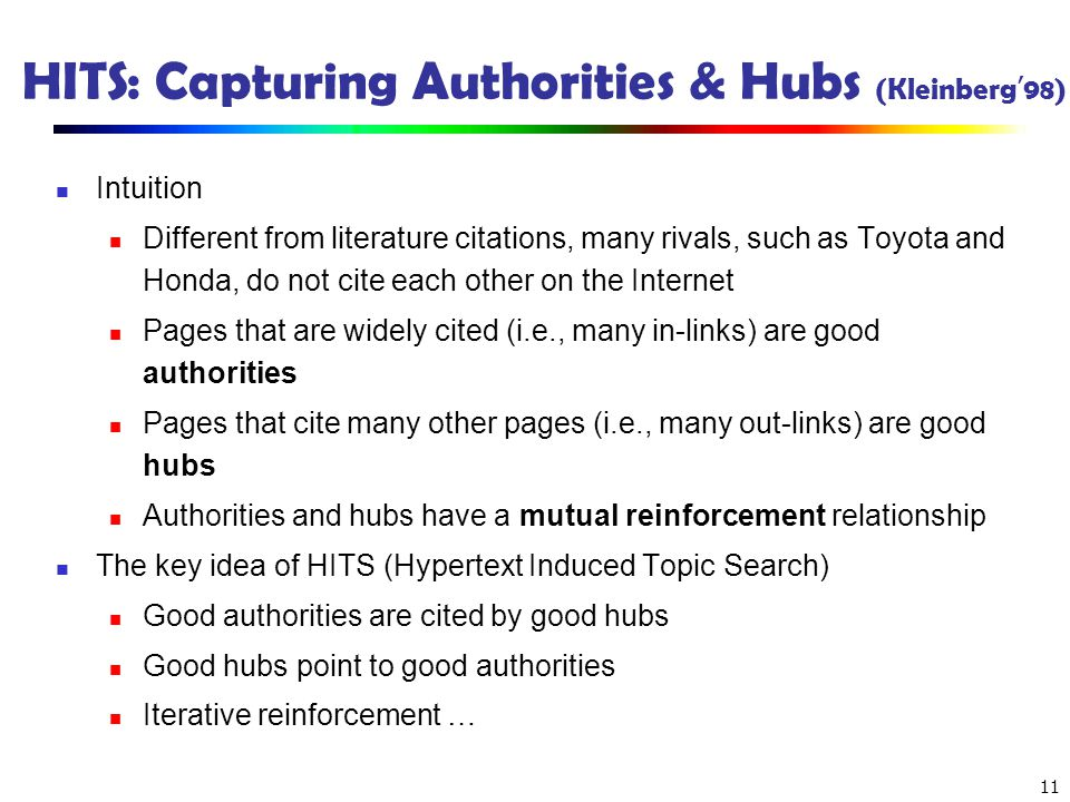 11 HITS: Capturing Authorities & Hubs (Kleinberg 98) Intuition Different from literature citations, many rivals, such as Toyota and Honda, do not cite
