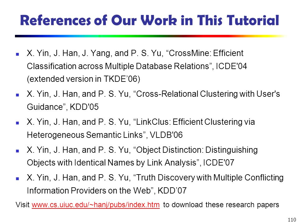110 References of Our Work in This Tutorial X. Yin, J. Han, J. Yang, and P. S. Yu, CrossMine: Efficient Classification across Multiple Database Relati