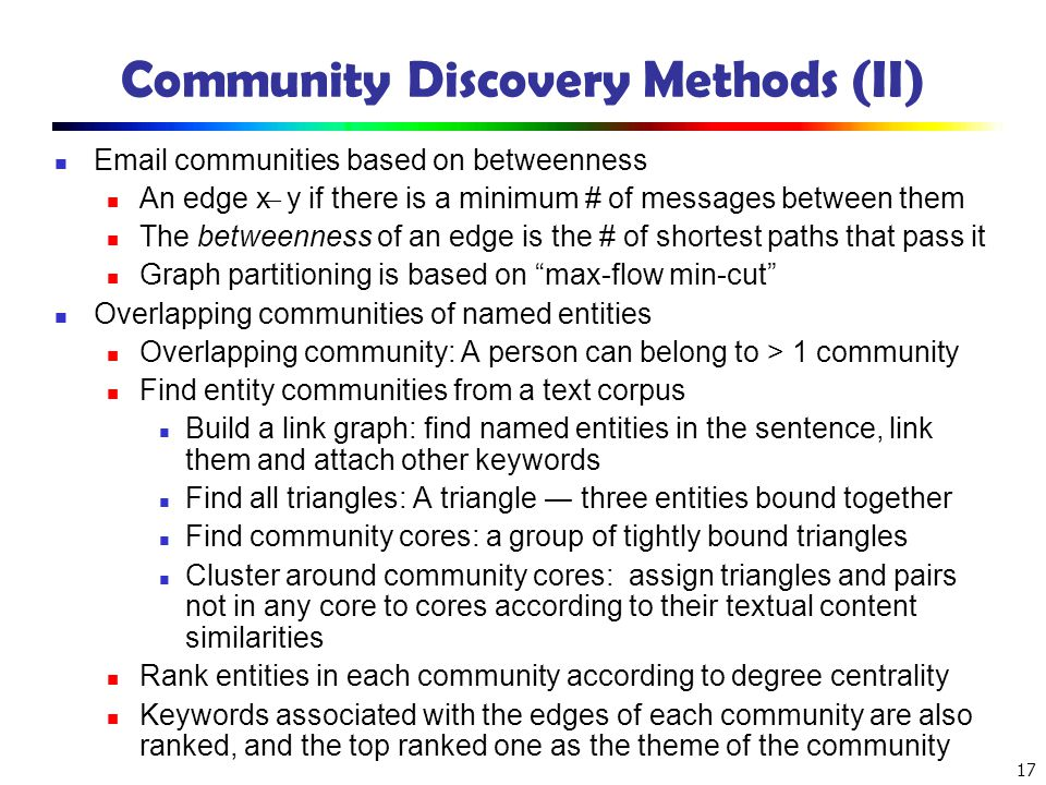 17 Community Discovery Methods (II) Email communities based on betweenness An edge x ̶ y if there is a minimum # of messages between them The betweenn