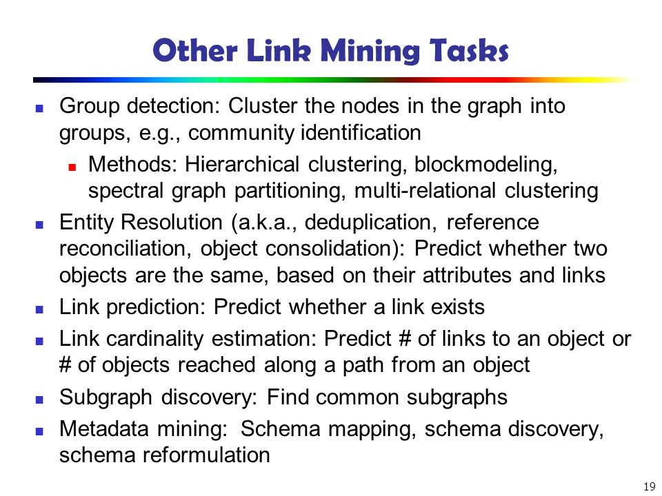 19 Other Link Mining Tasks Group detection: Cluster the nodes in the graph into groups, e.g., community identification Methods: Hierarchical clusterin