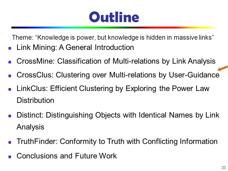 33 Outline Theme: Knowledge is power, but knowledge is hidden in massive links Link Mining: A General Introduction CrossMine: Classification of Multi-