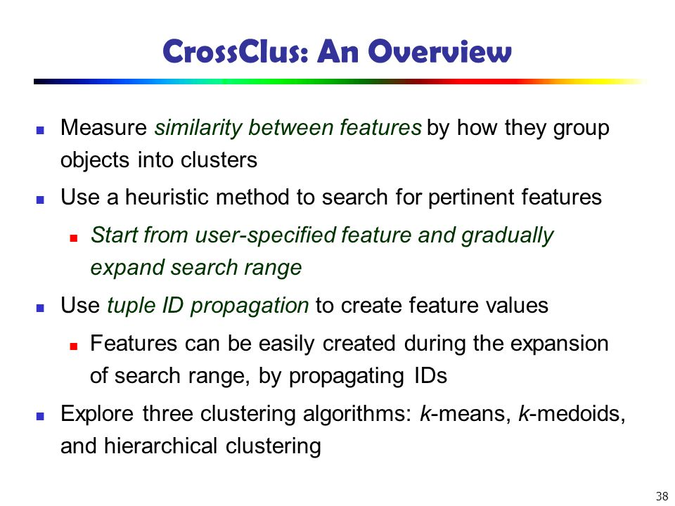 38 CrossClus: An Overview Measure similarity between features by how they group objects into clusters Use a heuristic method to search for pertinent f