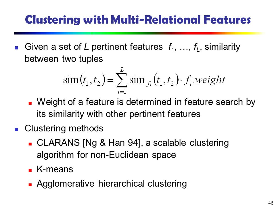 46 Clustering with Multi-Relational Features Given a set of L pertinent features f 1, …, f L, similarity between two tuples Weight of a feature is det