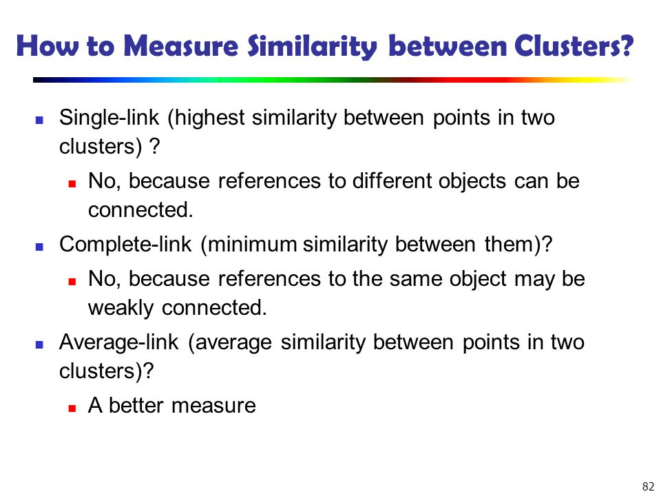 82 How to Measure Similarity between Clusters? Single-link (highest similarity between points in two clusters) ? No, because references to different o