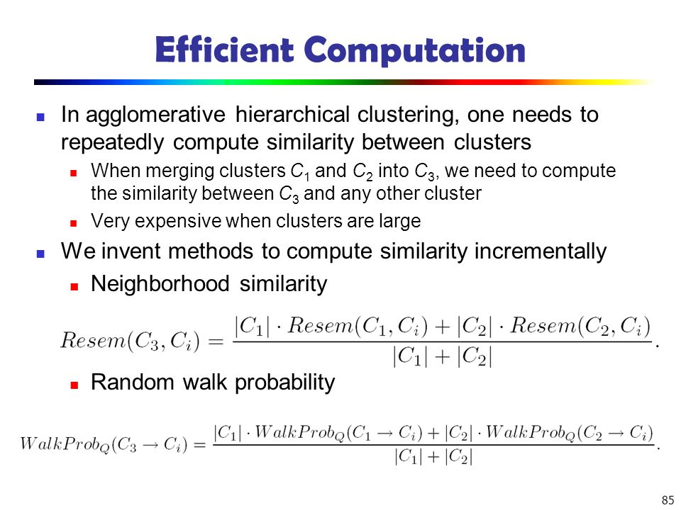 85 Efficient Computation In agglomerative hierarchical clustering, one needs to repeatedly compute similarity between clusters When merging clusters C