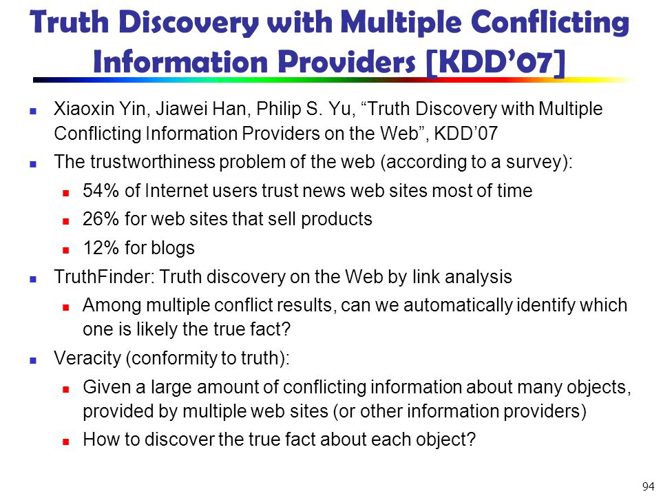 94 Truth Discovery with Multiple Conflicting Information Providers [KDD07] Xiaoxin Yin, Jiawei Han, Philip S. Yu, Truth Discovery with Multiple Confli