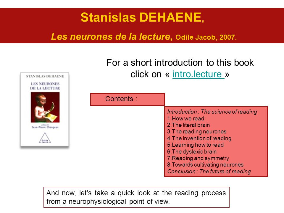 Stanislas DEHAENE, Les neurones de la lecture, Odile Jacob, 2007. For a short introduction to this book click on « intro.lecture »intro.lecture Introd
