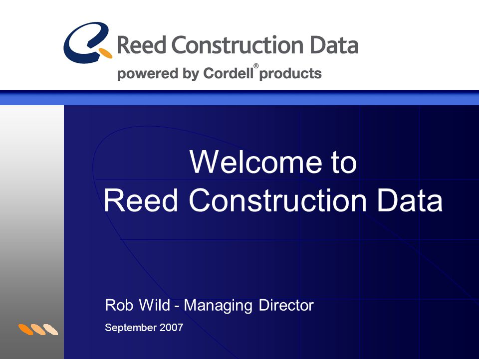 Welcome to Reed Construction Data Rob Wild - Managing Director September 2007
