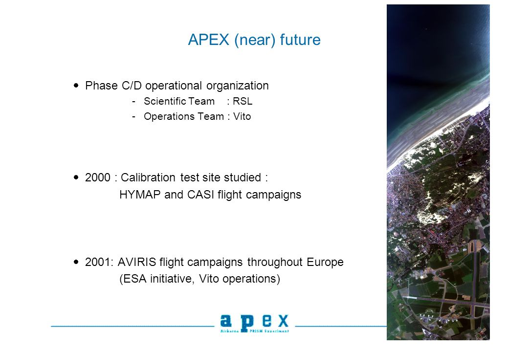 APEX (near) future Phase C/D operational organization -Scientific Team : RSL -Operations Team : Vito 2000 : Calibration test site studied : HYMAP and CASI flight campaigns 2001: AVIRIS flight campaigns throughout Europe (ESA initiative, Vito operations)