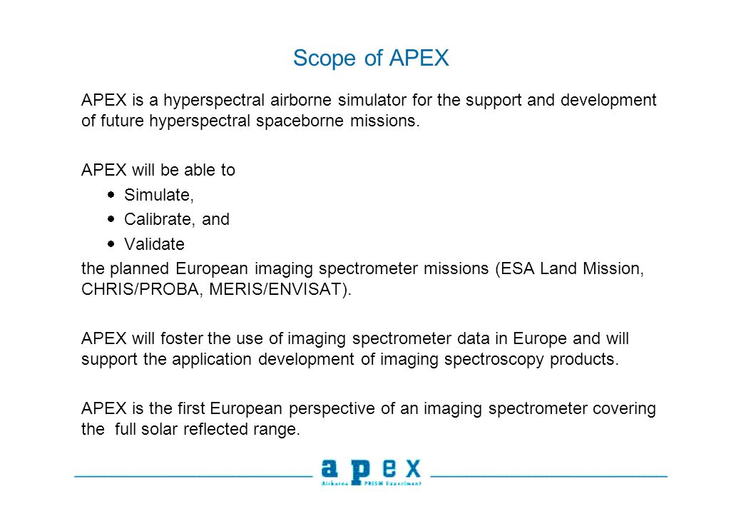 Scope of APEX APEX is a hyperspectral airborne simulator for the support and development of future hyperspectral spaceborne missions. APEX will be abl