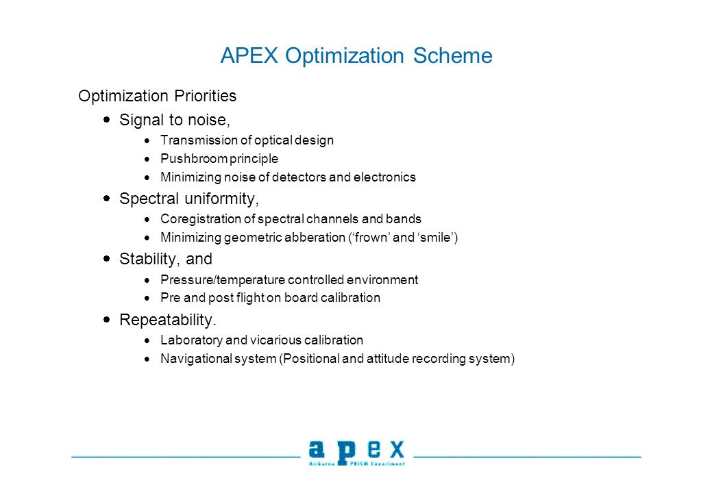 APEX Optimization Scheme Optimization Priorities Signal to noise, Transmission of optical design Pushbroom principle Minimizing noise of detectors and electronics Spectral uniformity, Coregistration of spectral channels and bands Minimizing geometric abberation (frown and smile) Stability, and Pressure/temperature controlled environment Pre and post flight on board calibration Repeatability.