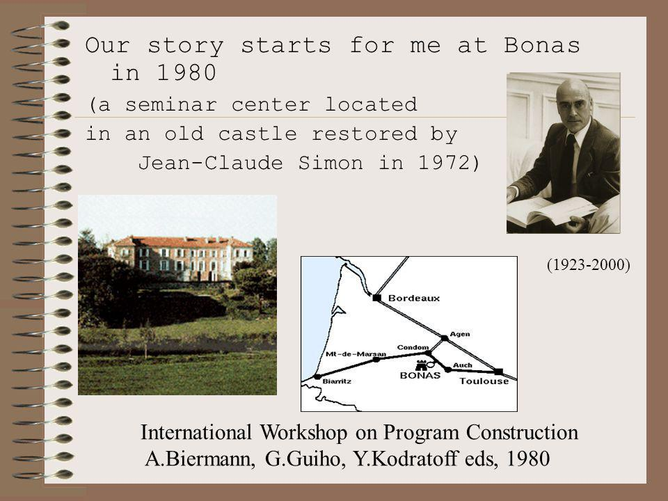 Our story starts for me at Bonas in 1980 (a seminar center located in an old castle restored by Jean-Claude Simon in 1972) International Workshop on Program Construction A.Biermann, G.Guiho, Y.Kodratoff eds, 1980 (1923-2000)
